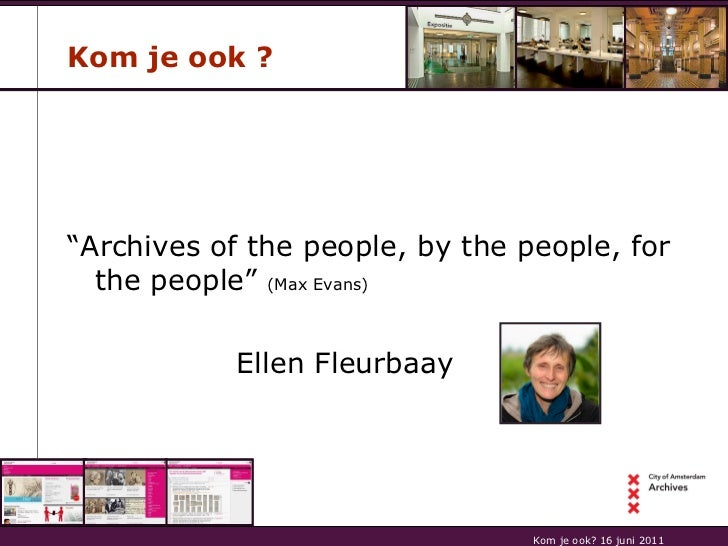 "Kom je ook ? <ul><li>"" Archives of the people, by the people, for the people""  (Max Evans)   </li></ul><ul><li>Ellen Fleur..."