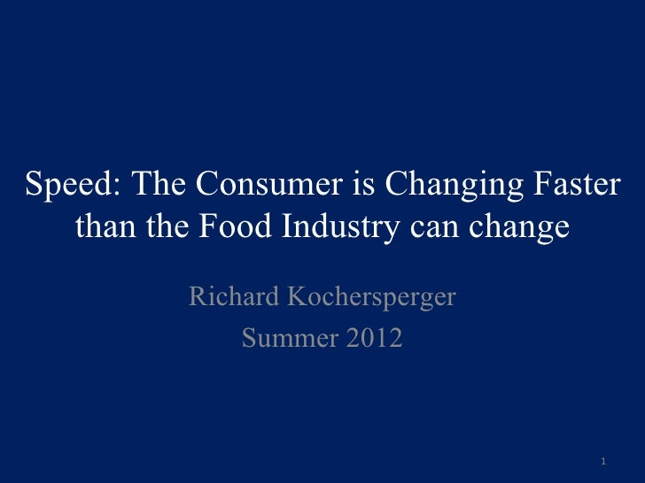 Speed: The Consumer is Changing Faster   than the Food Industry can change          Richard Kochersperger              Sum...