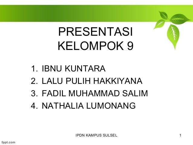 PRESENTASI  KELOMPOK 9  1. IBNU KUNTARA  2. LALU PULIH HAKKIYANA  3. FADIL MUHAMMAD SALIM  4. NATHALIA LUMONANG  IPDN KAMP...