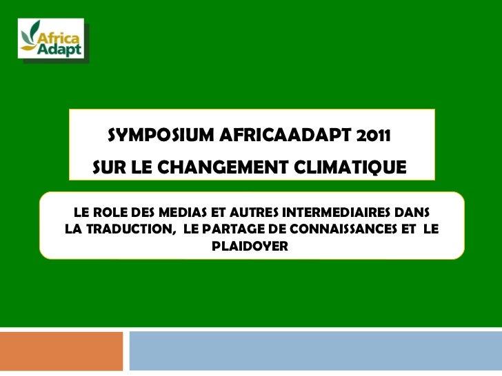 SYMPOSIUM AFRICAADAPT 2011  SUR LE CHANGEMENT CLIMATIQUE  LE ROLE DES MEDIAS ET AUTRES INTERMEDIAIRES DANS  LA TRADUCTION,...