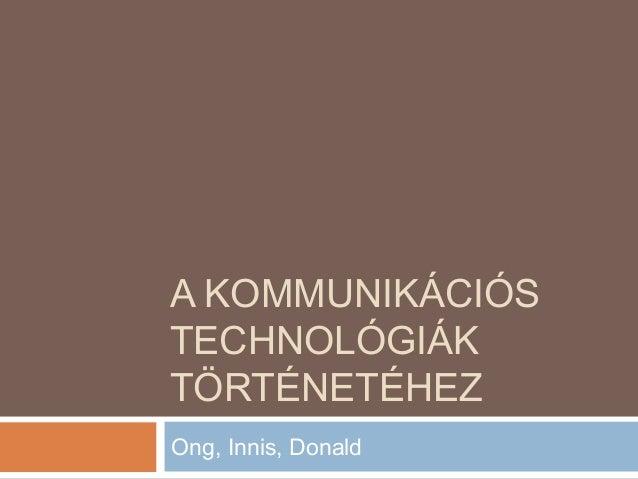 A KOMMUNIKÁCIÓS TECHNOLÓGIÁK TÖRTÉNETÉHEZ Ong, Innis, Donald