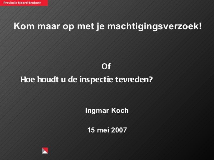 Kom maar op met je machtigingsverzoek! <ul><li>Ingmar Koch </li></ul><ul><li>15 mei 2007 </li></ul>Hoe houdt u de inspecti...