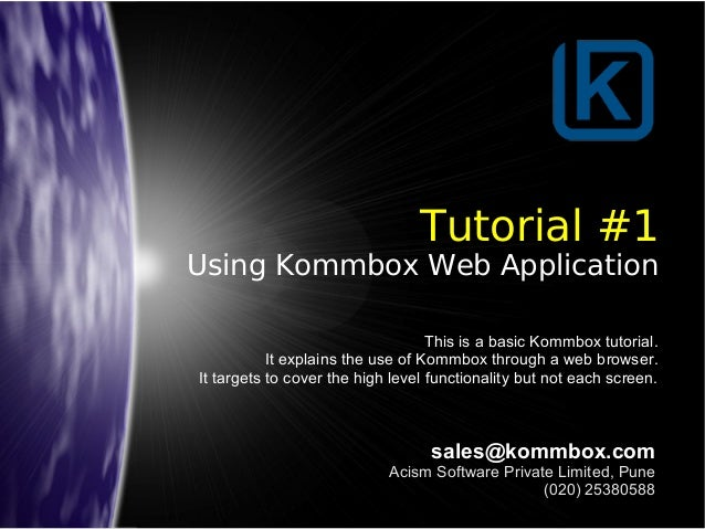 Tutorial #1 Using Kommbox Web Application sales@kommbox.com Acism Software Private Limited, Pune (020) 25380588 This is a ...