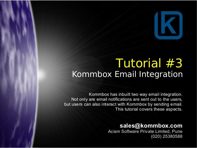 Tutorial #3 Kommbox Email Integration sales@kommbox.com Acism Software Private Limited, Pune (020) 25380588 Kommbox has in...