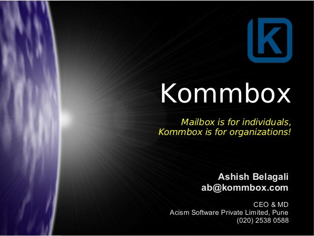 Kommbox  Mailbox is for individuals,  Kommbox is for organizations!  Ashish Belagali  ab@kommbox.com  CEO & MD  Acism Soft...