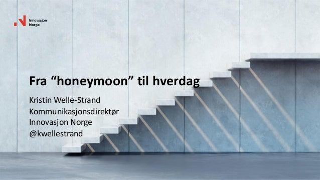 """Fra """"honeymoon"""" til hverdag Kristin Welle-Strand Kommunikasjonsdirektør Innovasjon Norge @kwellestrand"""