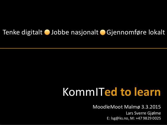 © KommIT 2015   KS Læring Tenke digitalt Gjennomføre lokaltJobbe nasjonalt MoodleMoot Malmø 3.3.2015 Lars Sverre Gjølme E:...