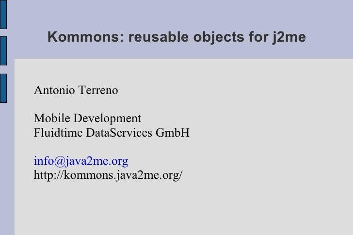 Kommons: reusable objects for j2me   Antonio Terreno  Mobile Development Fluidtime DataServices GmbH  info@java2me.org htt...