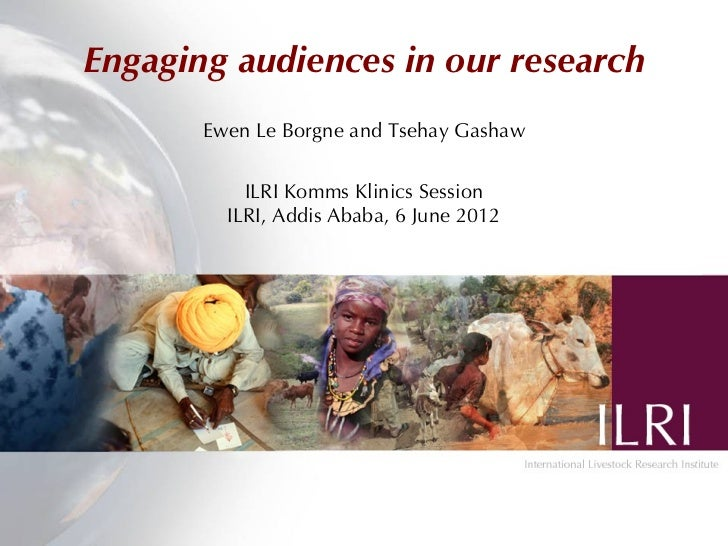 Engaging audiences in our research       Ewen Le Borgne and Tsehay Gashaw           ILRI Komms Klinics Session         ILR...