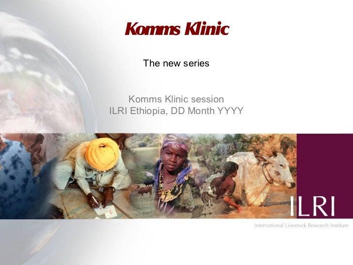Komms Klinic       The new series     Komms Klinic sessionILRI Ethiopia, DD Month YYYY