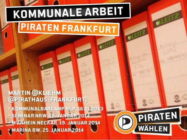 Martin @kliehm @pirathaus (Frankfurt) • KommunalBarcamp RLP, 16.11.2013 • Seminar NRW, 18. Januar 2014 • MV Rhein Neckar, ...