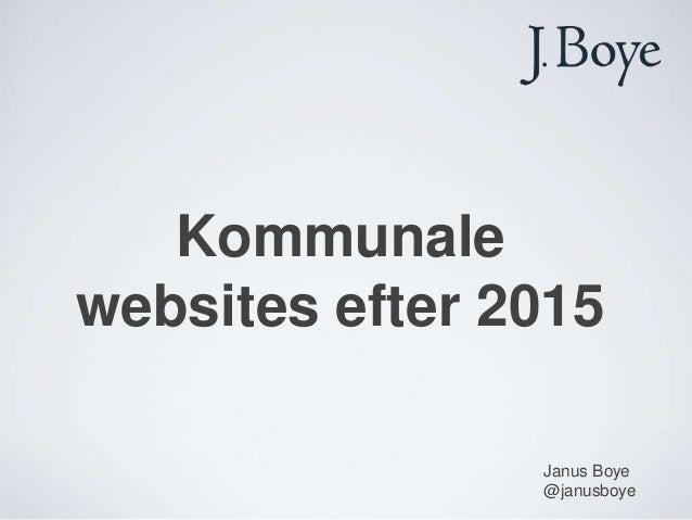 Kommunalewebsites efter 2015                Janus Boye                @janusboye