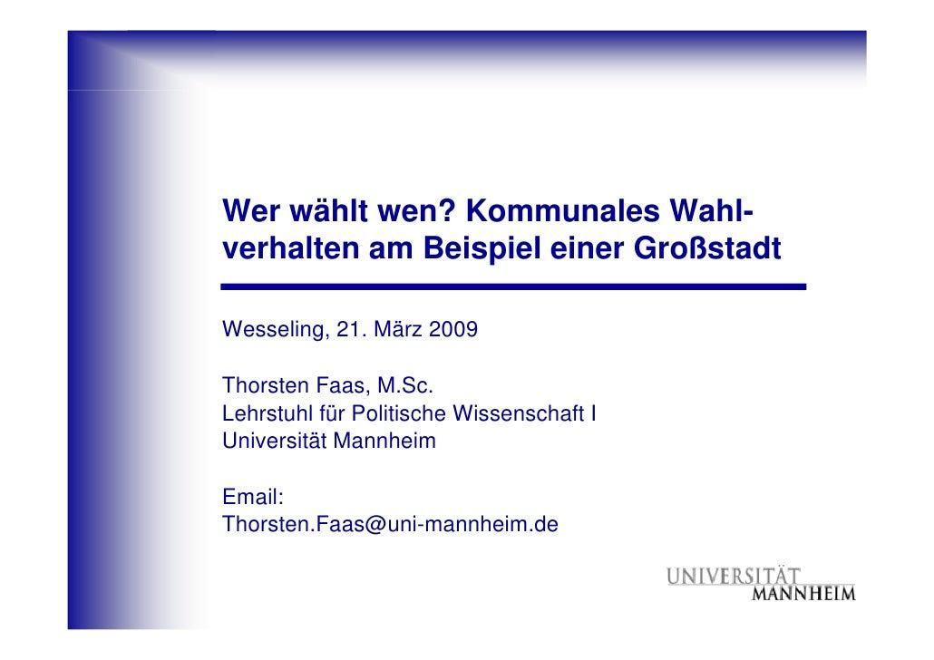 Wer wählt wen? Kommunales Wahl- verhalten am Beispiel einer Großstadt  Wesseling, 21. März 2009  Thorsten Faas, M.Sc. Lehr...
