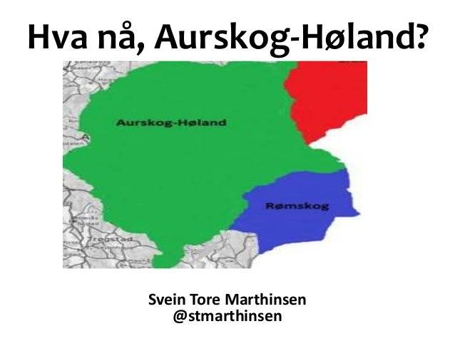 Hva nå, Aurskog-Høland? Svein Tore Marthinsen @stmarthinsen