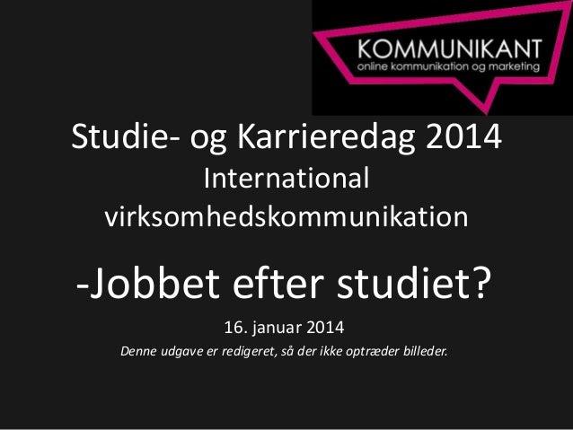 Studie- og Karrieredag 2014 International virksomhedskommunikation  -Jobbet efter studiet? 16. januar 2014 Denne udgave er...