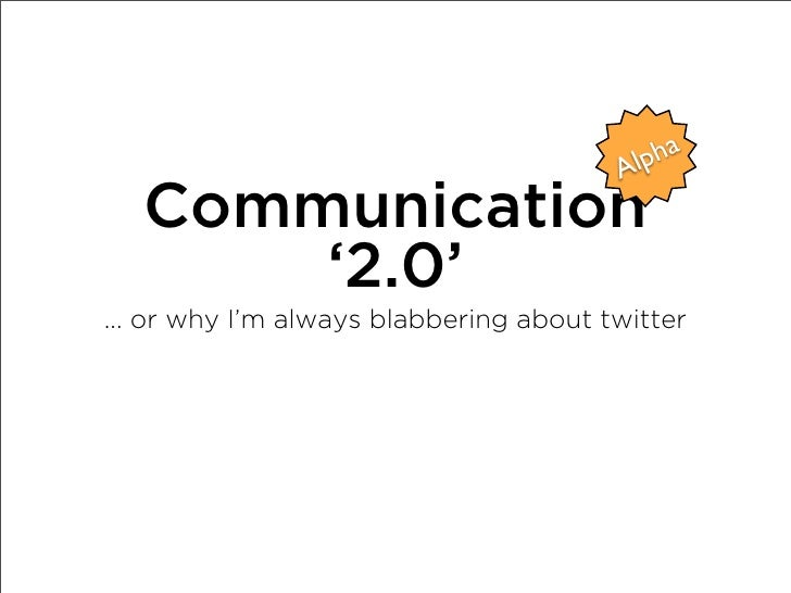 lpha                                         A    Communication        '2.0' ... or why I'm always blabbering about twitter