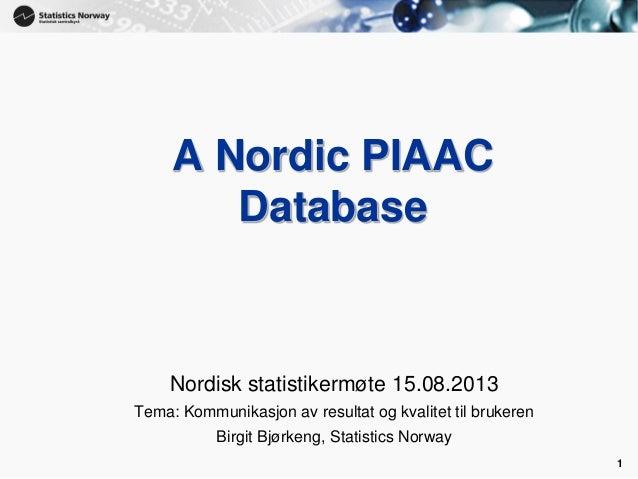 1 A Nordic PIAAC Database Nordisk statistikermøte 15.08.2013 Tema: Kommunikasjon av resultat og kvalitet til brukeren Birg...