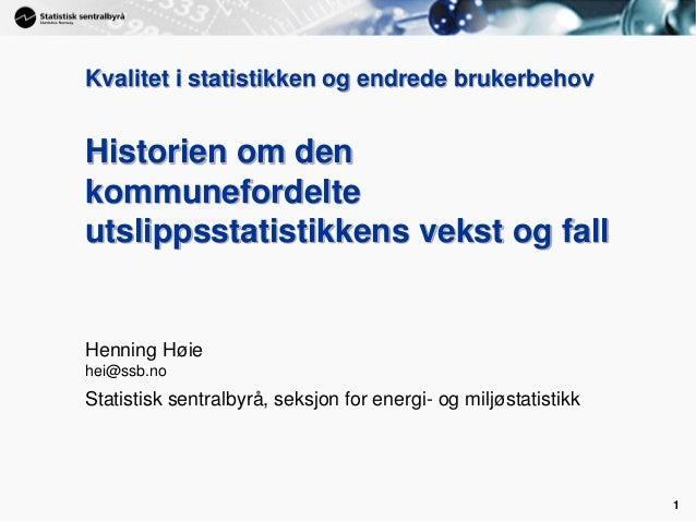 1 1 Kvalitet i statistikken og endrede brukerbehov Historien om den kommunefordelte utslippsstatistikkens vekst og fall He...