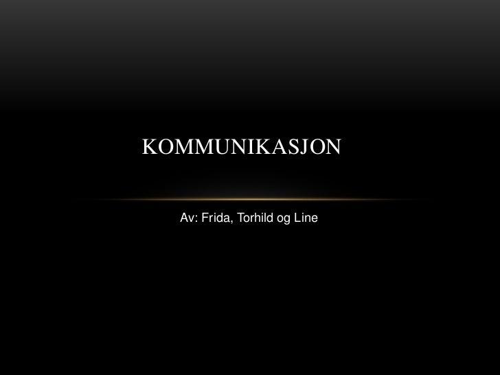 KOMMUNIKASJON  Av: Frida, Torhild og Line