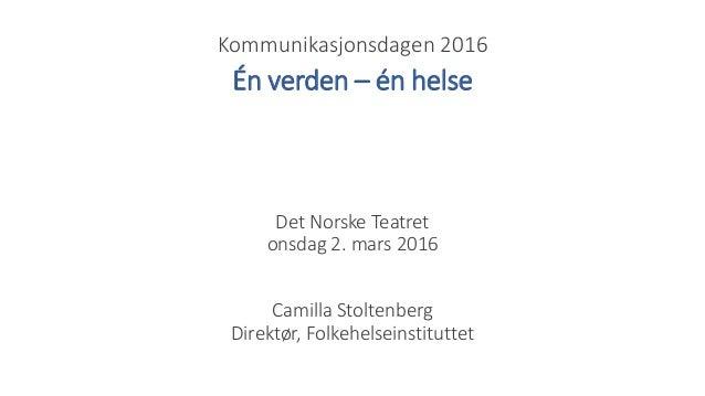 Kommunikasjonsdagen 2016 Det Norske Teatret onsdag 2. mars 2016 Camilla Stoltenberg Direktør, Folkehelseinstituttet Én ver...