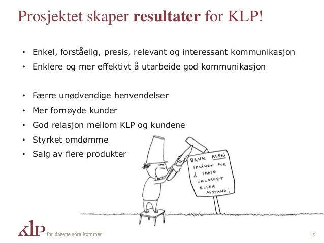 Prosjektet skaper resultater for KLP! 15 • Enkel, forståelig, presis, relevant og interessant kommunikasjon • Enklere og m...