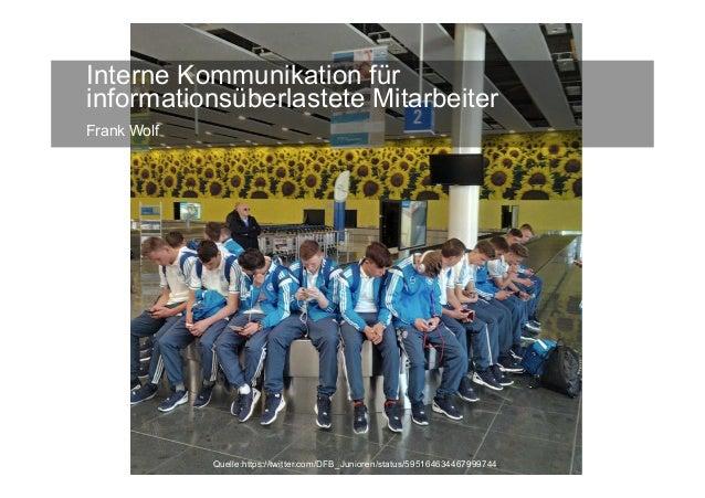 Interne Kommunikation für informationsüberlastete Mitarbeiter Frank Wolf Quelle:https://twitter.com/DFB_Junioren/status/59...