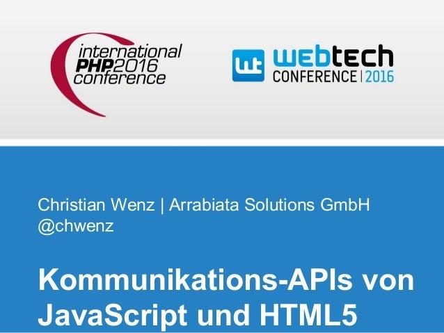 Christian Wenz | Arrabiata Solutions GmbH @chwenz Kommunikations-APIs von JavaScript und HTML5