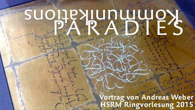 Kommunikations PA R A D I E S Vortrag von Andreas Weber HSRM Ringvorlesung 2015