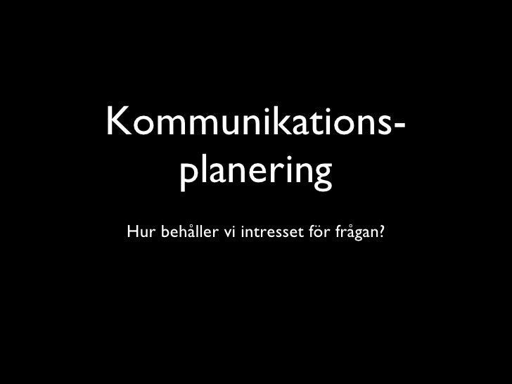 Kommunikations-planering <ul><li>Hur behåller vi intresset för frågan? </li></ul>