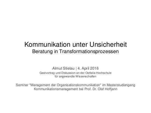 Kommunikation unter Unsicherheit Beratung in Transformationsprozessen Almut Stielau | 4. April 2016 Gastvortrag und Diskus...