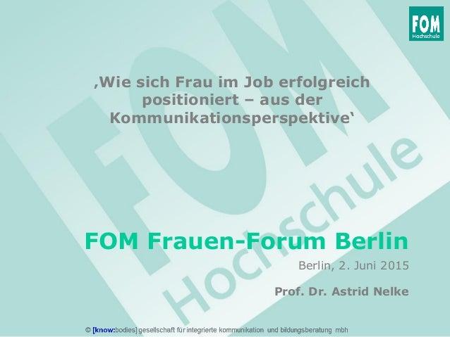 FOM Frauen-Forum Berlin Prof. Dr. Astrid Nelke Berlin, 2. Juni 2015 'Wie sich Frau im Job erfolgreich positioniert – aus d...