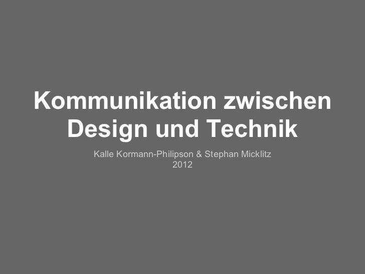 Kommunikation zwischen  Design und Technik    Kalle Kormann-Philipson & Stephan Micklitz                      2012