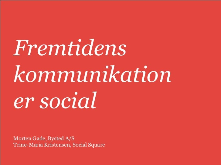 Fremtidens kommunikation  er social  Morten Gade, Bysted A/S Trine-Maria Kristensen, Social Square