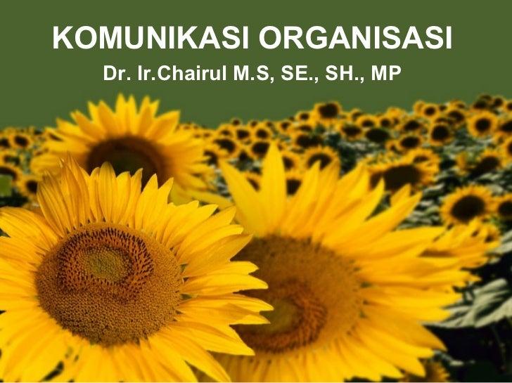 KOMUNIKASI ORGANISASI Dr. Ir.Chairul M.S, SE., SH., MP