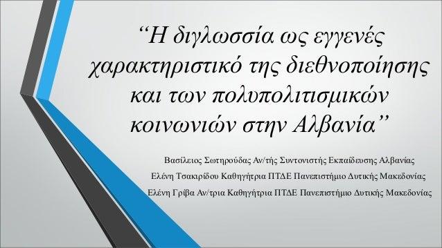 """""""Η διγλωσσία ως εγγενές χαρακτηριστικό της διεθνοποίησης και των πολυπολιτισμικών κοινωνιών στην Αλβανία"""" Βασίλειος Σωτηρο..."""