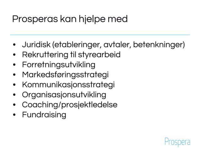 Prosperas kan hjelpe med • Juridisk (etableringer, avtaler, betenkninger) • Rekruttering til styrearbeid • Forretningsutvi...