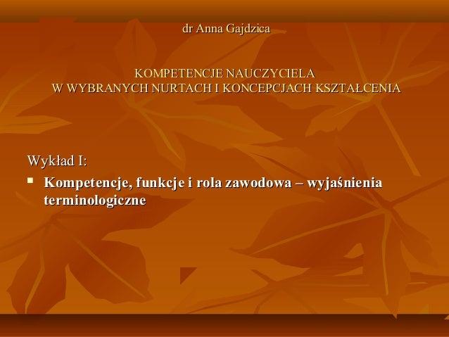 dr Anna Gajdzica KOMPETENCJE NAUCZYCIELA W WYBRANYCH NURTACH I KONCEPCJACH KSZTAŁCENIA  Wykład I:  Kompetencje, funkcje i...