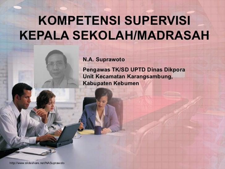 KOMPETENSI SUPERVISI KEPALA SEKOLAH/MADRASAH N.A. Suprawoto Pengawas TK/SD UPTD Dinas Dikpora Unit Kecamatan Karangsambung...