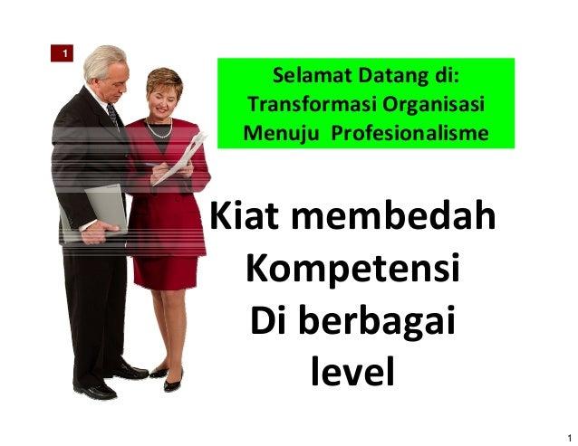 1 1 Selamat Datang di: Transformasi Organisasi Menuju Profesionalisme Kiat membedah Kompetensi Di berbagai level