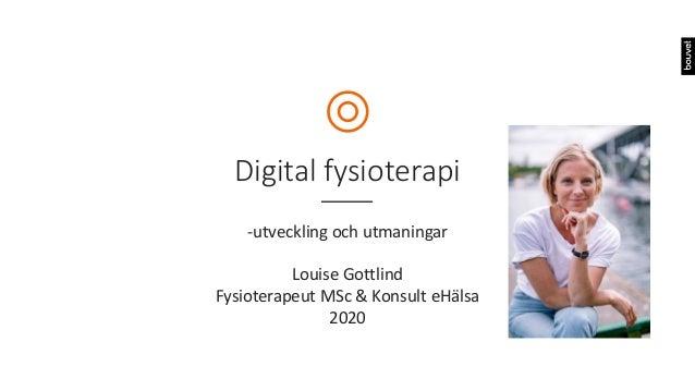 Digital fysioterapi -utveckling och utmaningar Louise Gottlind Fysioterapeut MSc & Konsult eHälsa 2020