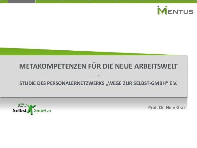 """METAKOMPETENZEN FÜR DIE NEUE ARBEITSWELT - STUDIE DES PERSONALERNETZWERKS """"WEGE ZUR SELBST-GMBH"""" E.V. Prof. Dr. Nele Graf"""