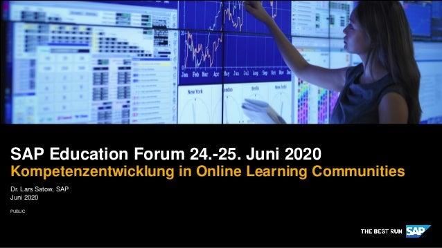 PUBLIC Dr. Lars Satow, SAP Juni 2020 SAP Education Forum 24.-25. Juni 2020 Kompetenzentwicklung in Online Learning Communi...