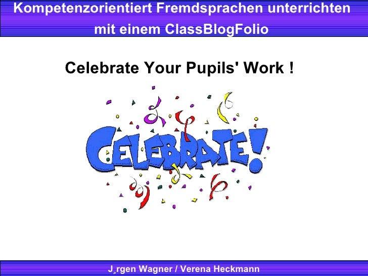 Kompetenzorientiert Fremdsprachen unterrichten  mit einem ClassBlogFolio   Jürgen Wagner / Verena Heckmann Celebrate Your ...