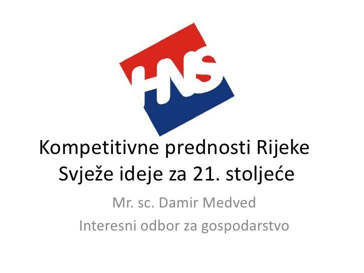 Kompetitivne prednosti Rijeke   Svježe ideje za 21. stoljede          Mr. sc. Damir Medved     Interesni odbor za gospodar...