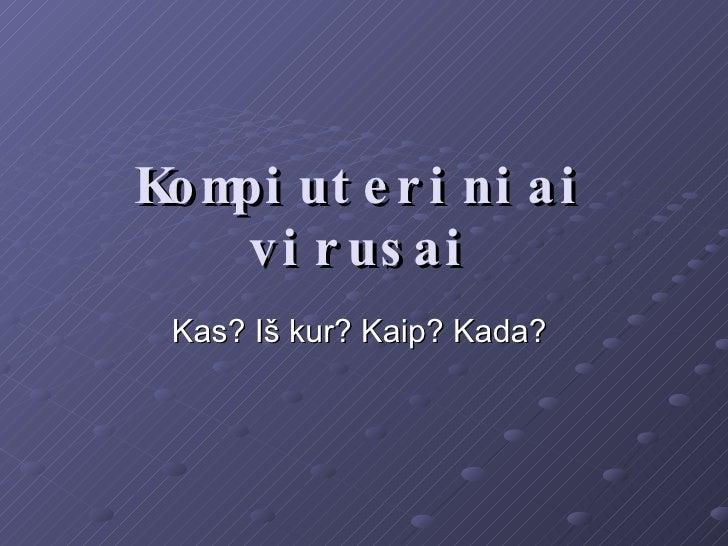 Kompiuteriniai virusai Kas? Iš kur? Kaip? Kada?