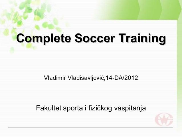 Complete Soccer Training     Vladimir Vladisavljević,14-DA/2012   Fakultet sporta i fizičkog vaspitanja