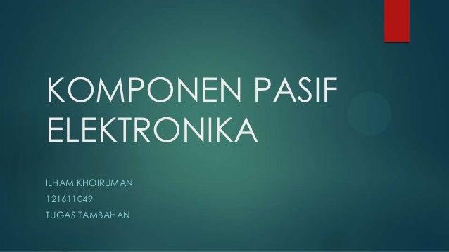 KOMPONEN PASIF ELEKTRONIKA ILHAM KHOIRUMAN 121611049  TUGAS TAMBAHAN