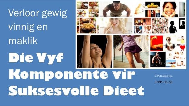 Verloor gewig vinnig en maklik Die Vyf Komponente vir Suksesvolle Dieet 'n Publikasie van Jonk.co.za