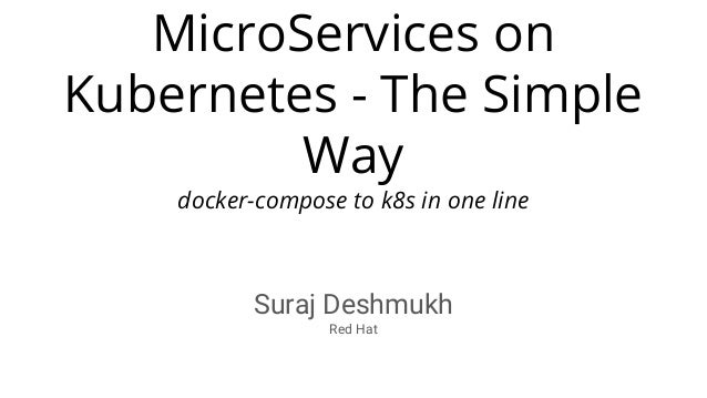 MicroServices on Kubernetes - The Simple Way docker-compose to k8s in one line Suraj Deshmukh Red Hat