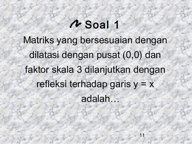Soal 1 Matriks yang bersesuaian dengan dilatasi dengan pusat (0,0) dan faktor skala 3 dilanjutkan dengan refleksi terhadap...